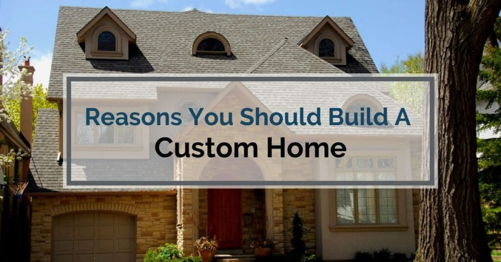Reasons You Should Build A Custom Home