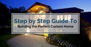Step by Step Guide To Building The Perfect Custom Home