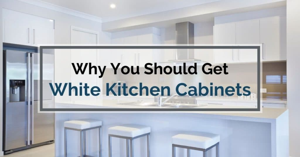 Why You Should Get White Kitchen Cabinets